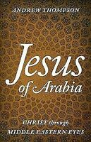 Jesus of Arabia: Christ through Middle Eastern Eyes Hardcover Andrew Thompson