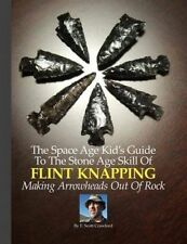 The Space Age Kid's Guide To The Stone Age Skill Of Flint Knapping: Making Arrow