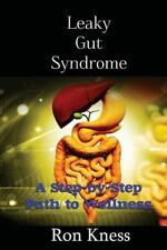 Leaky Gut Syndrome - Could This Be Why You Are Sick? : A Step-By-Step Path to...