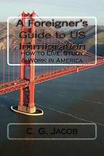 NEW A Foreigner's Guide to US Immigration: How to Live, Study & Work in America