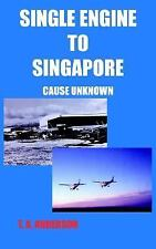 Single Engine to Singapore : Cause Unknown by T. A. Anderson (2004, Paperback)