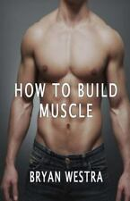 How to Build Muscle by Bryan Westra (2016, Paperback)