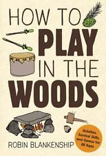 How to Play in the Woods: Activities, Survival Skills, and Games for All Ages (P