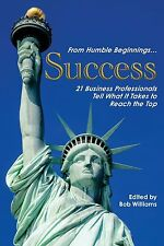 From Humble Beginnings... Success : 21 Business Professionals Tell What It...