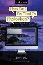 How Do I Do That in Photoshop? : The Quickest Ways to Do the Things You Want...