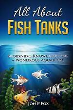 All About Fish Tanks: Beginning Knowledge for the Wondrous Aquarium by Jon P Fox