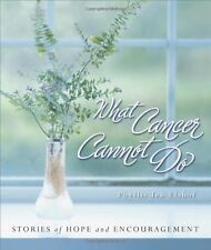 What Cancer Cannot Do : Stories of Hope and Encouragement by Phyllis Ten Elshof