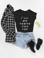 Friends Tv Show Shirt, I'll Be There For You Friends T-shirt - Womens Clothing