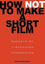 How Not to Make a Short Film : Secrets from a Sundance Programmer by Roberta...