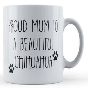 "Dog, Chihuahua, ""Proud Mum To A Beautiful Chihuahua"" - Gift Mug"