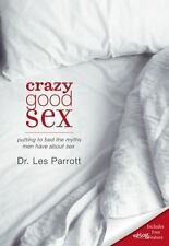 Crazy Good Sex: Putting To Bed The Myths Men Have About Sex: By Les Parrott