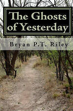 The Ghosts of Yesterday: The Quintessential Bryan P.T. Riley by Bryan P.T. Riley
