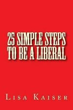 25 Simple Steps to Be a Liberal by Lisa M. Kaiser (2013, Paperback)