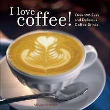 I Love Coffee! : Over 100 Easy and Delicious Coffee Drinks by Susan M. Zimmer...