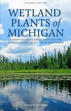 Wetland Plants of Michigan : A Complete Guide to the Wetland and Aquatic...