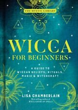 Wicca for Beginners : A Guide to Wiccan Beliefs, Rituals, Magic & Witchcraft,...