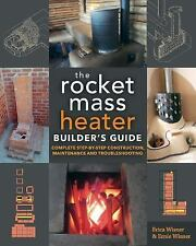 The Rocket Mass Heater Builder's Guide : Complete Step-by-Step Construction,...