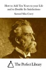 How to Add Ten Years to Your Life and to Double Its Satisfactions by Samuel...