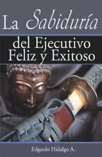 La Sabiduría del ejecutivo feliz y Exitoso by Edgardo Hidalgo (2011, Paperback)