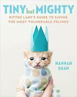 Tiny But Mighty: Kitten Lady's Guide to Saving...by Hannah Shaw HARDCOVER 2019