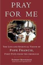 Pray for Me : The Life and Spiritual Vision of Pope Francis, First Pope from the