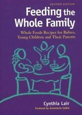 Feeding the Whole Family : Whole Foods Recipes for Babies, Young Children and Th