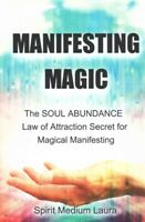 Manifesting Magic : The Soul Abundance Law of Attraction Secret to Magical Ma...