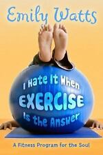 I Hate It When Exercise Is the Answer: A Fitness Program for the Soul, Emily Wat