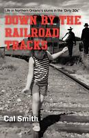 Down by the Railroad Tracks: Life in Northern Ontario in the 'Dirty 30s' by MR C