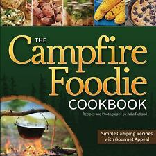 The Campfire Foodie Cookbook : Simple Camping Recipes with Gourmet Appeal by...