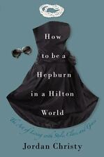 How to Be a Hepburn in a Hilton World: The Art of Living with Style, Class, and