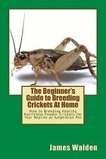 The Beginner's Guide to Breeding Crickets At Home: How to Breeding Healthy Nutri
