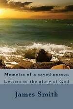 Memoirs of a Saved Person: Letters to the Glory of God by Smith, James