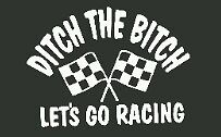 Racing decal Ditch the bitch lets go racing vinyl Window decal