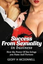 Success from Sexuality in Business : How the Power of Sex Brings You Fame and...