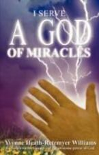 I Serve a God of Miracles : An Authoritative Narrative of the Awesome Power...