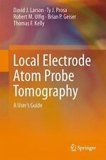 Local Electrode Atom Probe Tomography : A User's Guide by Ty J. Prosa, Thomas...
