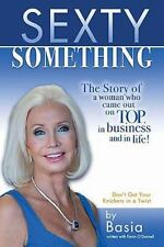 Sexty Something : The Story of a Woman Who Ended up on Top and in Life! by...