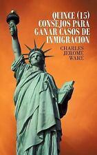 Quince (15) Consejos para Ganar Casos de Inmigracion by Charles Jerome Ware...