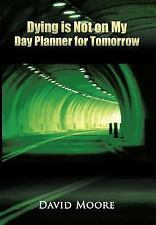 Dying Is Not on My Day Planner for Tomorrow by David Moore (2011, Hardcover)
