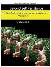 Beyond Self Resistance Bodybuilding Mini Course Workout 1 by Birch, Marlon