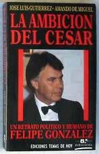 LA AMBICIÓN DEL CÉSAR - RETRATO POLÍTICO Y HUMANO DE FELIPE GONZÁLEZ - 1989