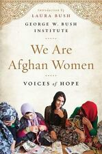 We Are Afghan Women : Voices of Hope by George W. Bush Institute Staff (2016,...