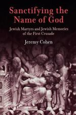 Sanctifying the Name of God: Jewish Martyrs And Jewish Memories of the First