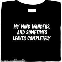 My Mind Wanders & Sometimes Leaves Completely.  funny shirt, silly sayings