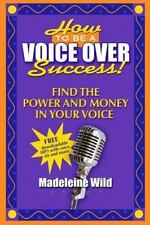 How to Be a Voice over Success! : Find the Power and Money in Your Voice by...