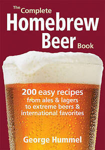 The Complete Homebrew Beer Book: 200 Easy Recipes, from Ales & Lagers to Extreme
