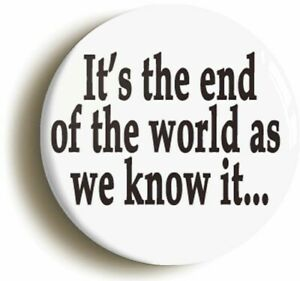 ITS THE END OF THE WORLD AS WE KNOW IT EIGHTIES INDIE BADGE BUTTON PIN