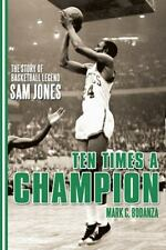 Ten Times a Champion : The Story of Basketball Legend Sam Jones by Mark C....