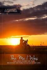 NEW The Me I Was: The true story of how death by motorcycle gave me life.